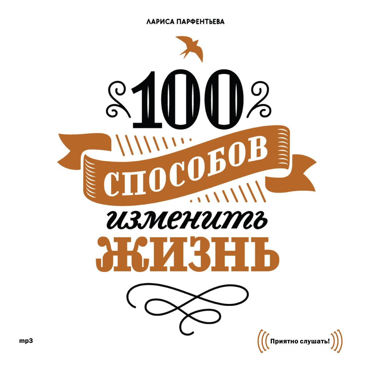 Лариса Парфентьева 100 способов изменить жизнь. Часть первая 100 способов изменить жизнь часть вторая