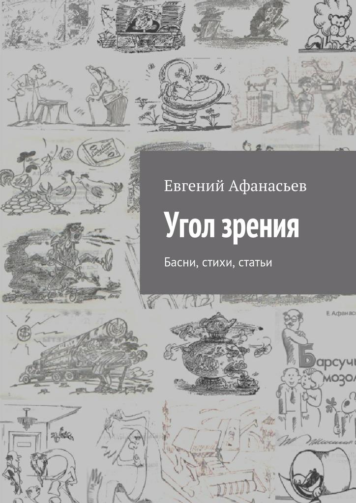 Евгений Михайлович Афанасьев Угол зрения. Басни, стихи, статьи