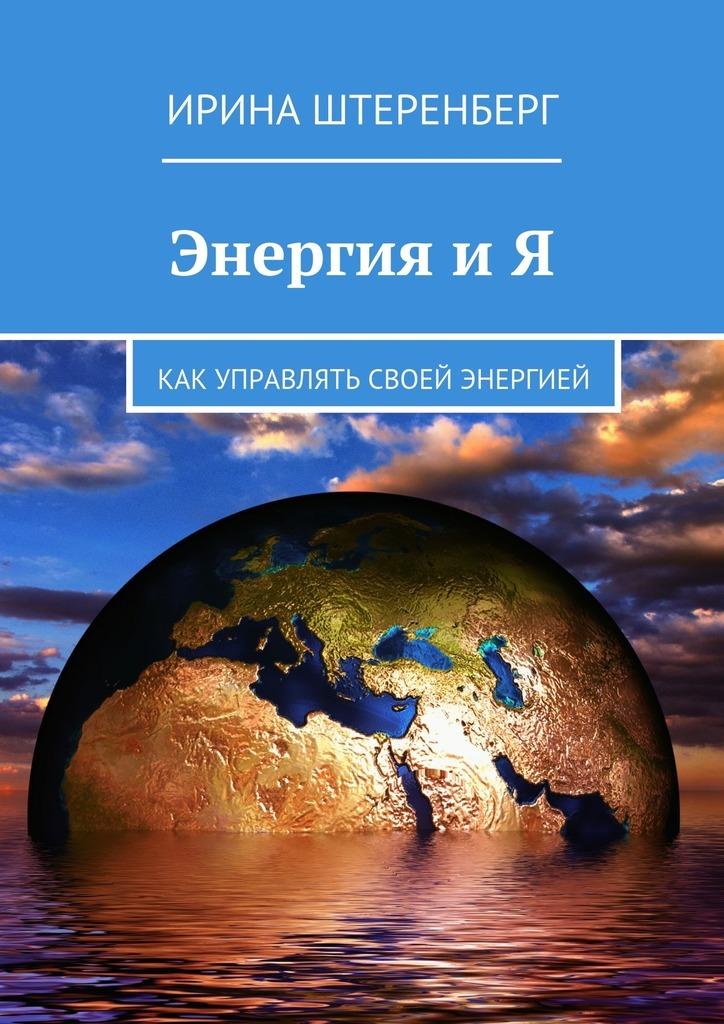 Ирина Штеренберг Энергия и Я. Как управлять своей энергией целительная энергия как усилить свою энергетику и преобразить жизнь