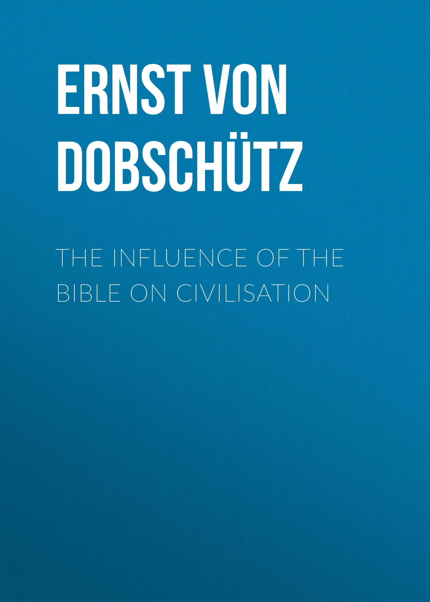 Ernst von Dobschütz The Influence of the Bible on Civilisation