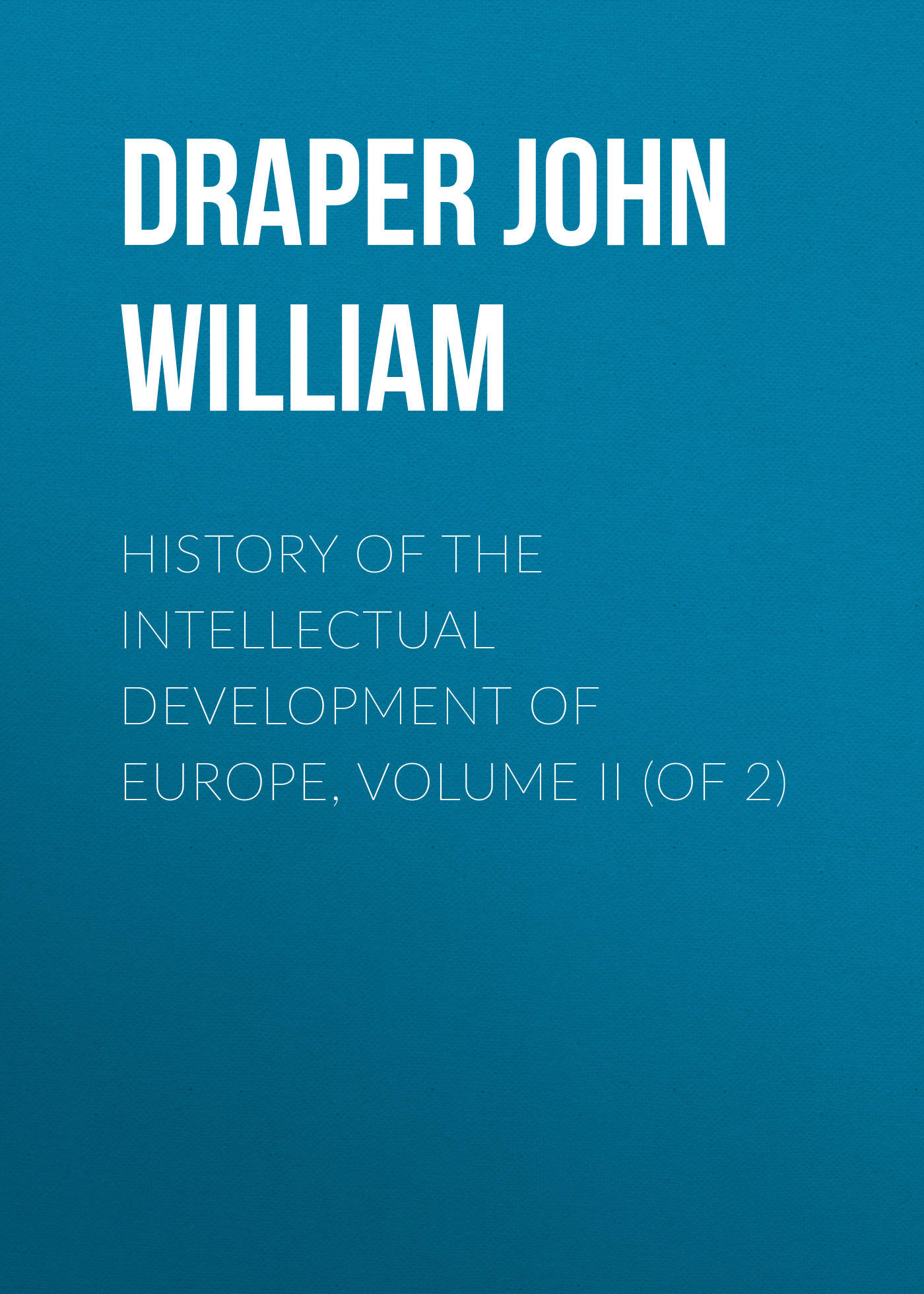 Draper John William History of the Intellectual Development of Europe, Volume II (of 2) james william the principles of psychology volume 2