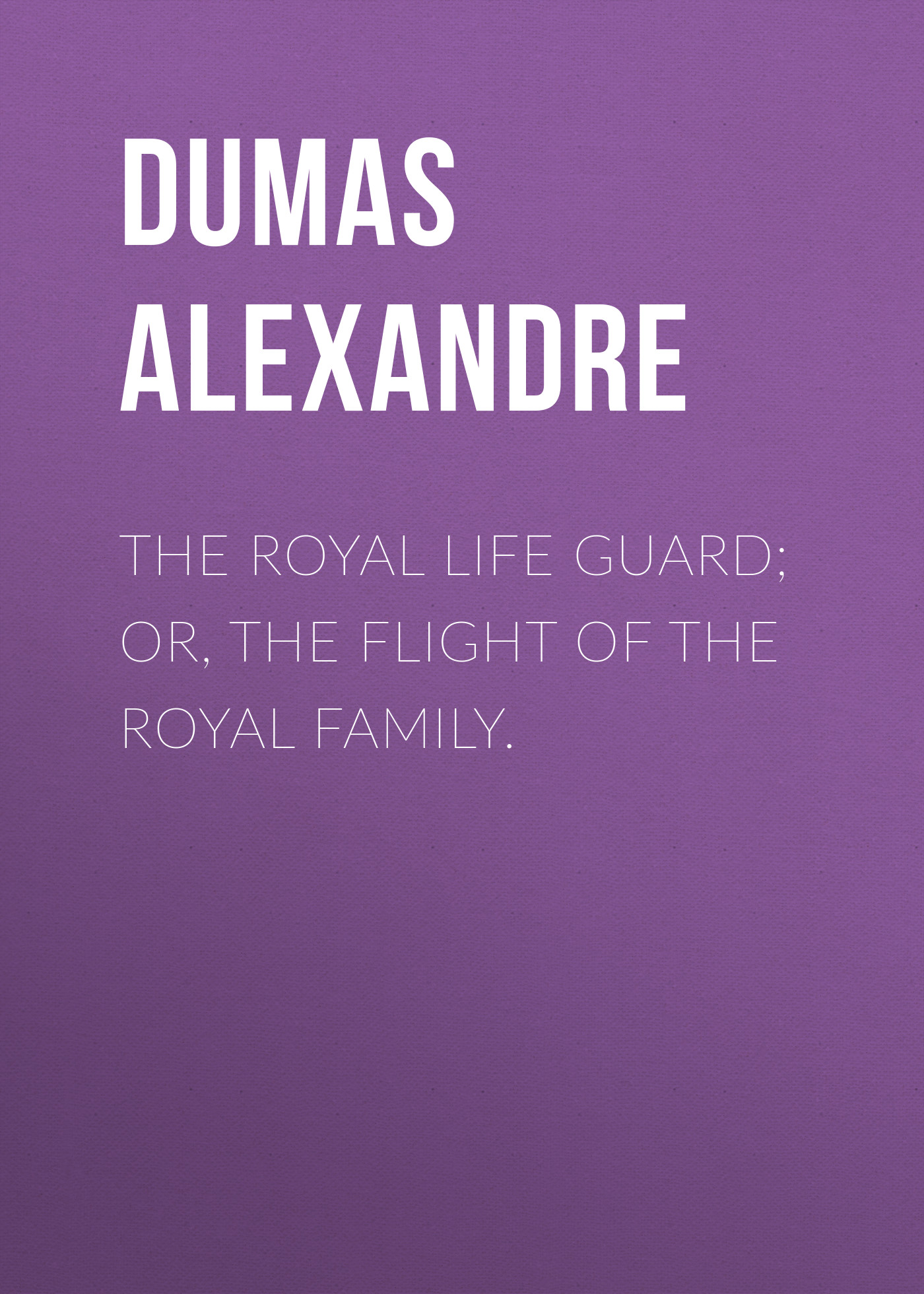 Александр Дюма The Royal Life Guard; or, the flight of the royal family.
