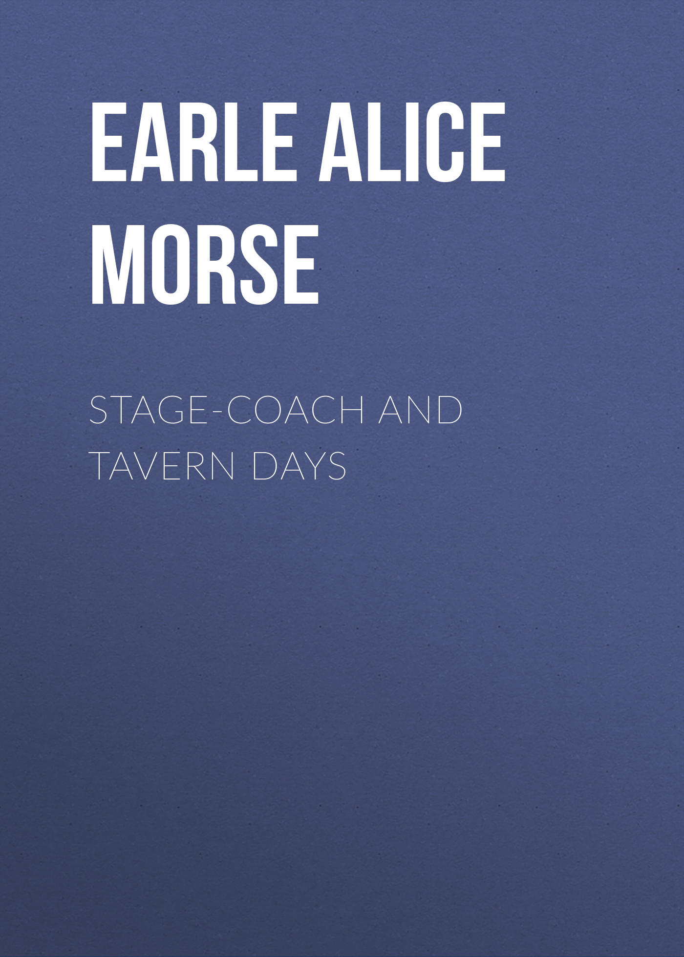 Earle Alice Morse Stage-coach and Tavern Days