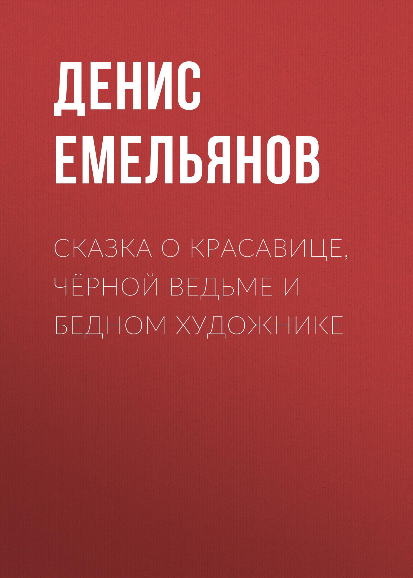 Денис Емельянов Сказка о красавице, чёрной ведьме и бедном художнике денис емельянов сказка о африке и четырёх будильниках