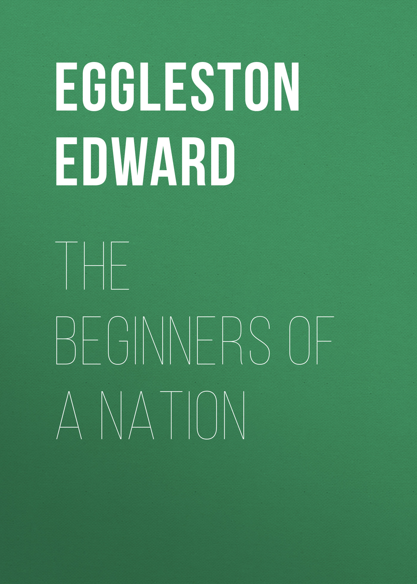 Eggleston Edward The Beginners of a Nation germany the memories of a nation