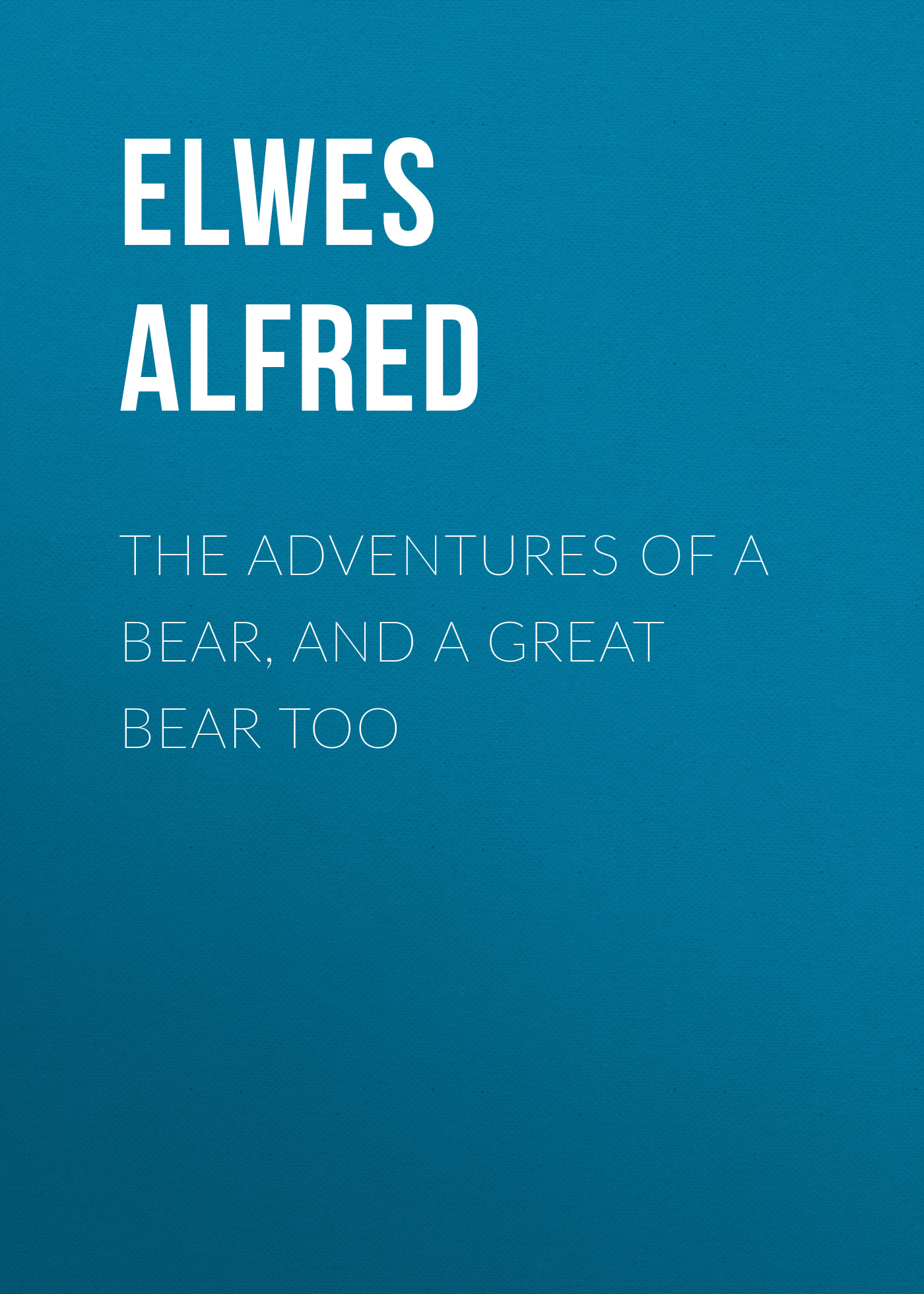 Elwes Alfred The Adventures of a Bear, and a Great Bear Too цена и фото