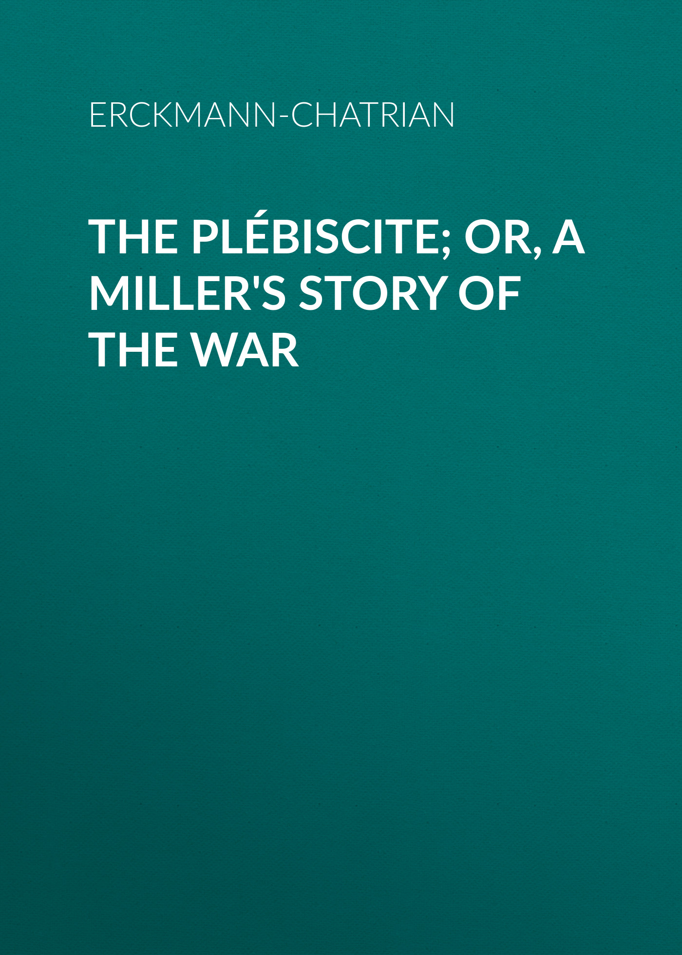 Erckmann-Chatrian The Plébiscite; or, A Miller's Story of the War the swedish singer or the story of vanda rosendahl