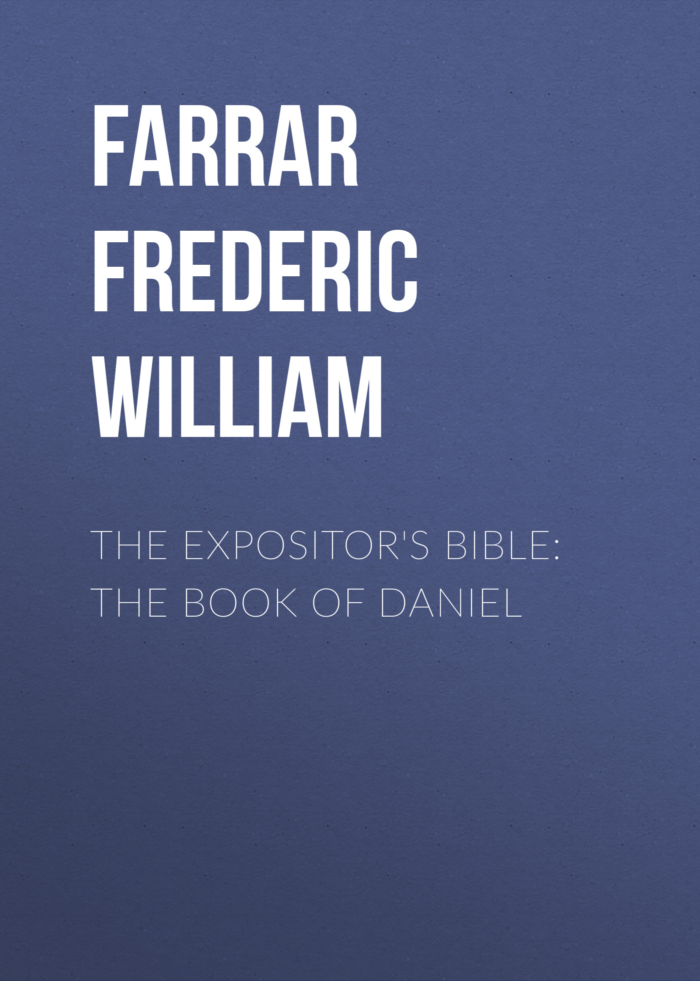 Farrar Frederic William The Expositor's Bible: The Book of Daniel william garden blaikie the book of joshua v 6
