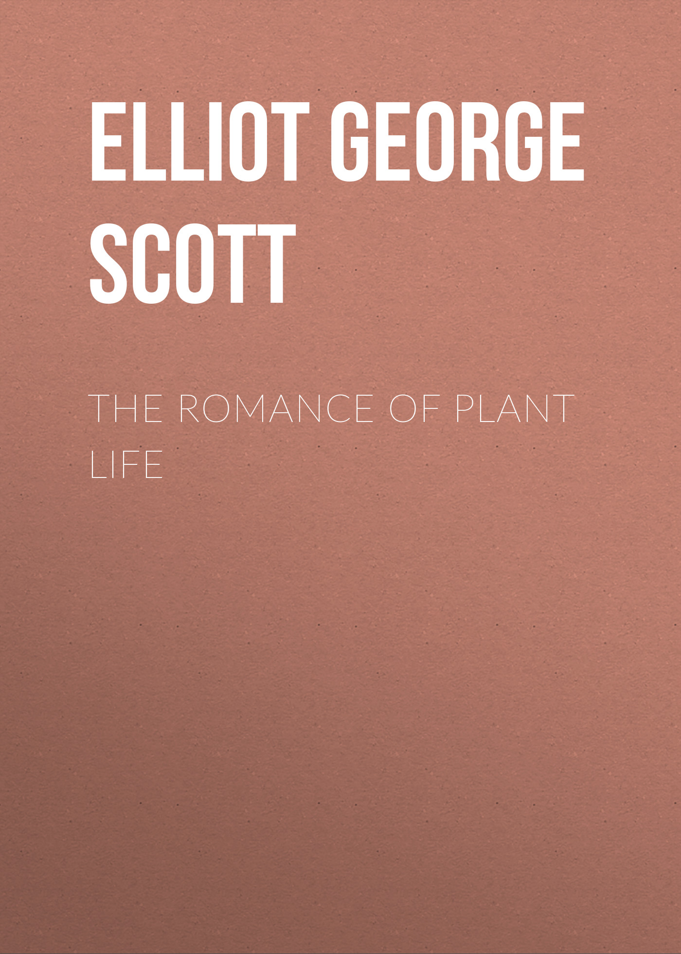 Elliot George Francis Scott The Romance of Plant Life gasquet francis aidan the eve of the reformation