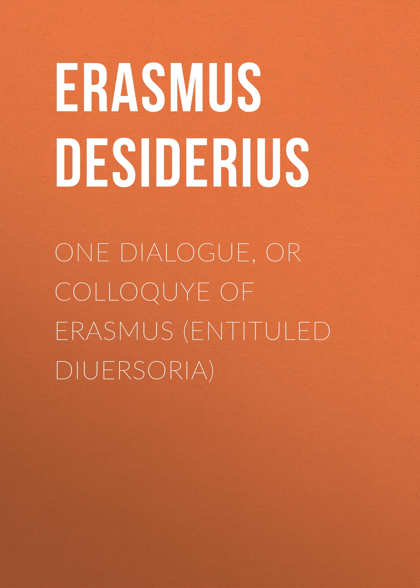 Erasmus Desiderius One dialogue, or Colloquye of Erasmus (entituled Diuersoria) erasmus desiderius elogio della pazzia italian edition