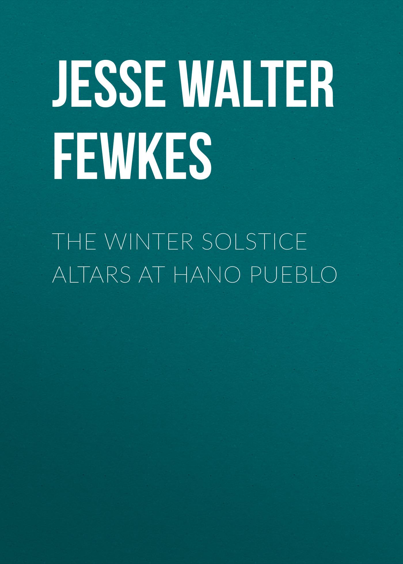 Jesse Walter Fewkes The Winter Solstice Altars at Hano Pueblo jesse walter fewkes the winter solstice altars at hano pueblo