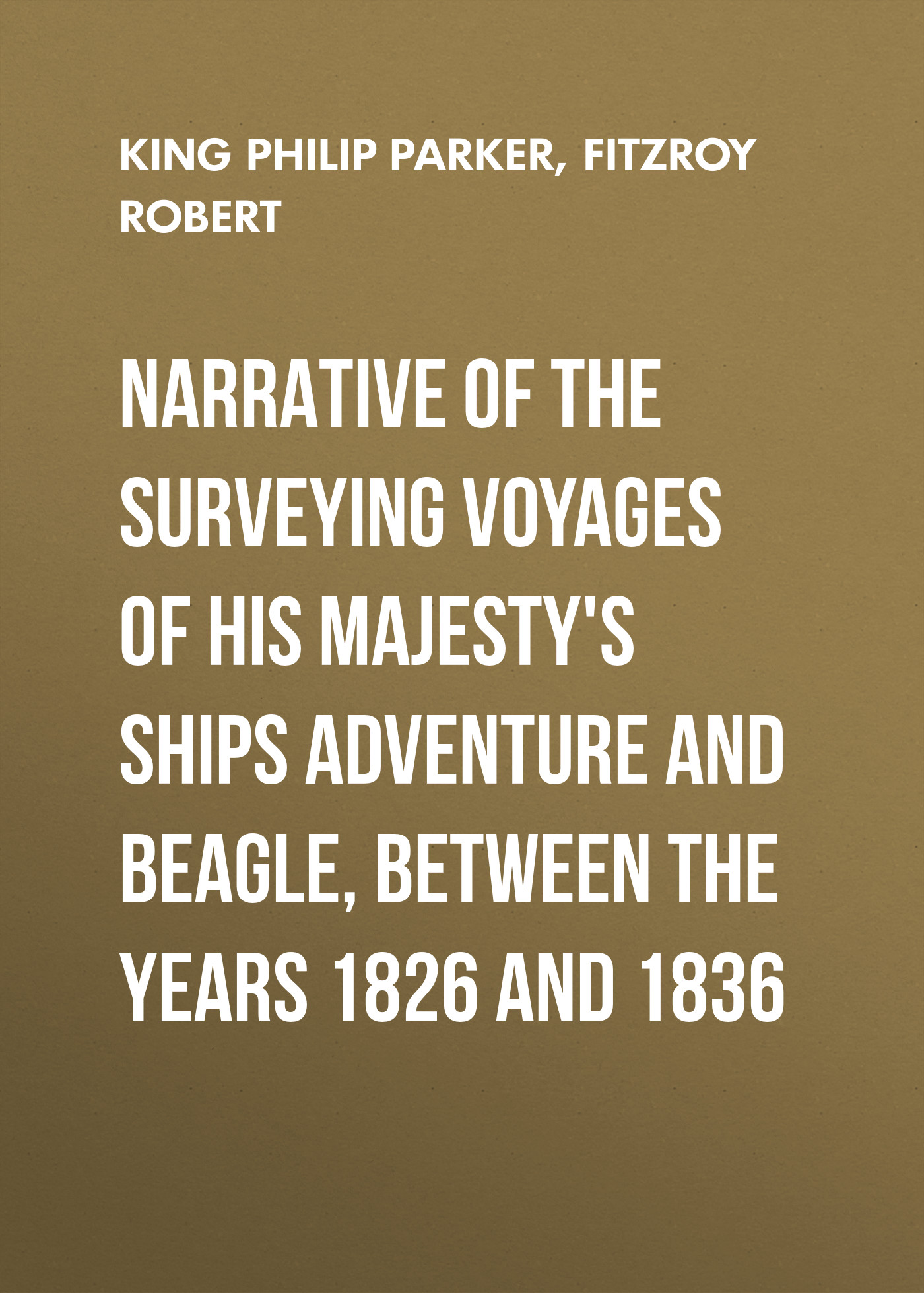 Fitzroy Robert Narrative of the surveying voyages of His Majesty's ships Adventure and Beagle, between the years 1826 and 1836 buchanan robert williams saint abe and his seven wives