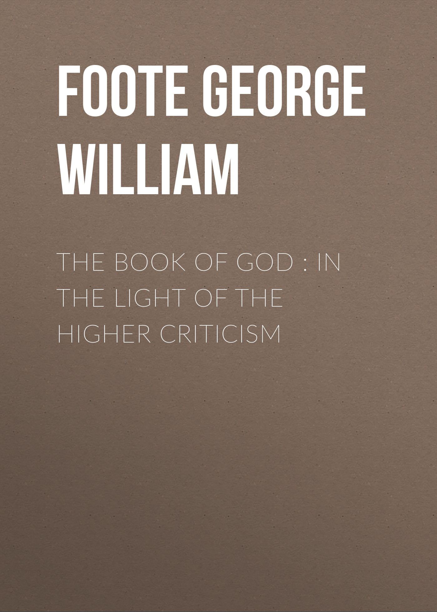 Foote George William The Book of God : In the Light of the Higher Criticism the eye of god