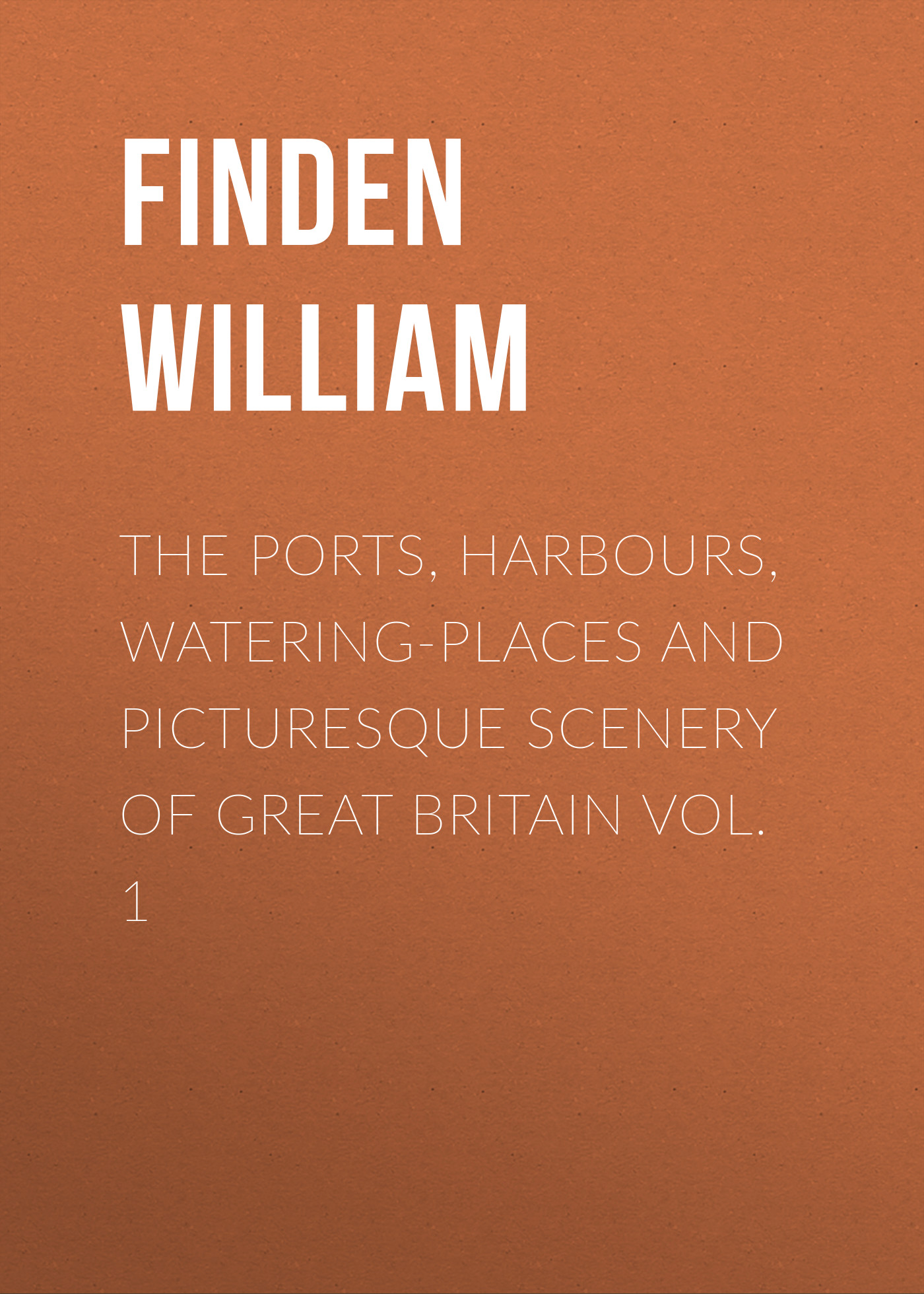 Finden William The Ports, Harbours, Watering-places and Picturesque Scenery of Great Britain Vol. 1 all the bright places