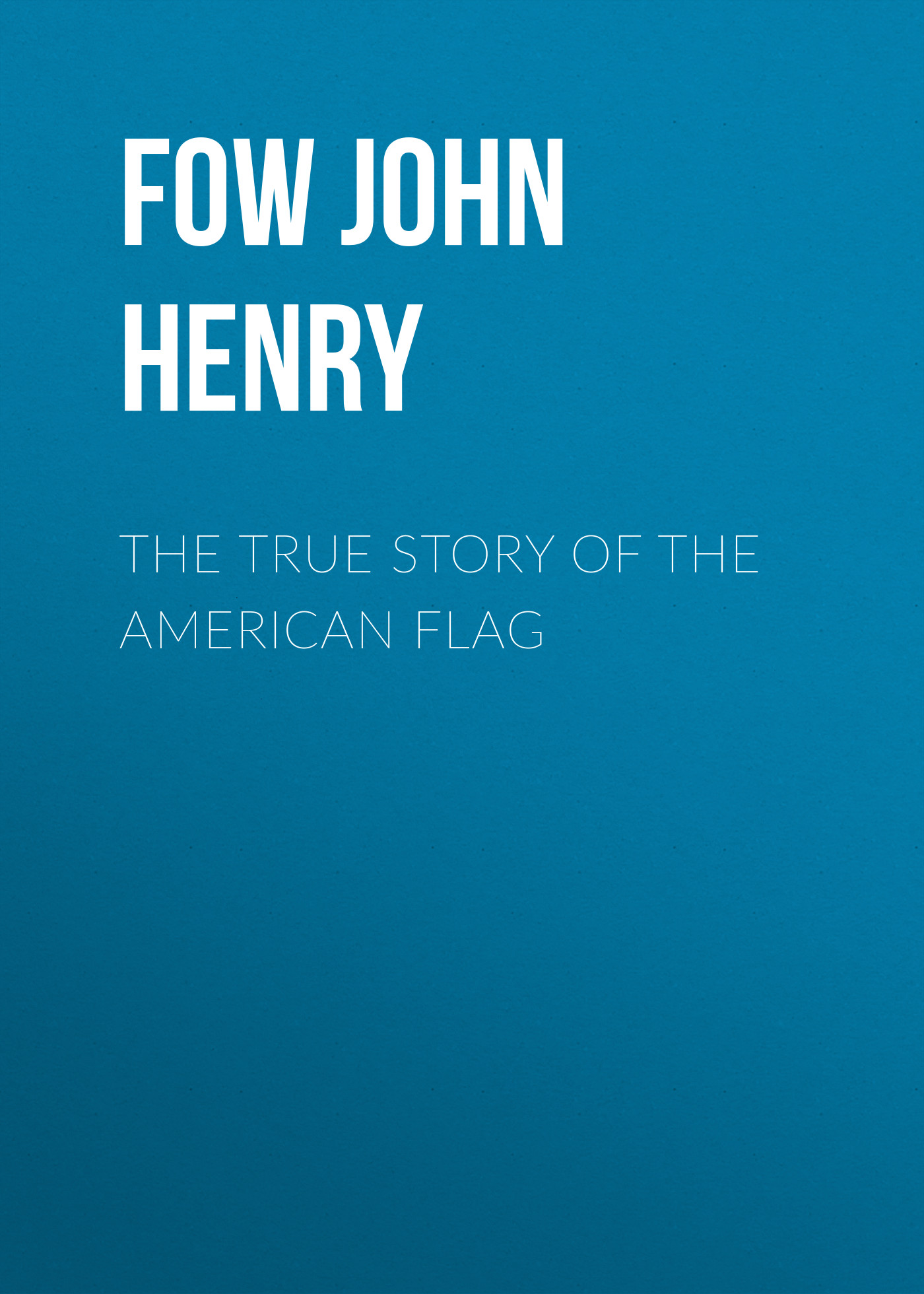 Fow John Henry The True Story of the American Flag