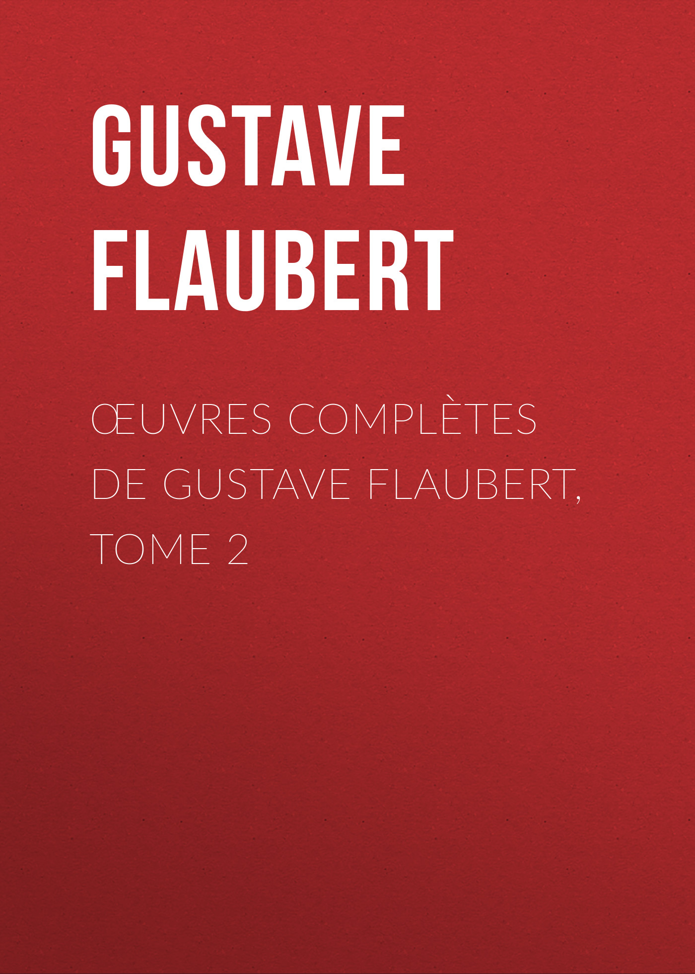 Gustave Flaubert Œuvres complètes de Gustave Flaubert, tome 2 flaubert gustave the complete works of gustave flaubert embracing romances travels comedies sketches and correspondence volume 10