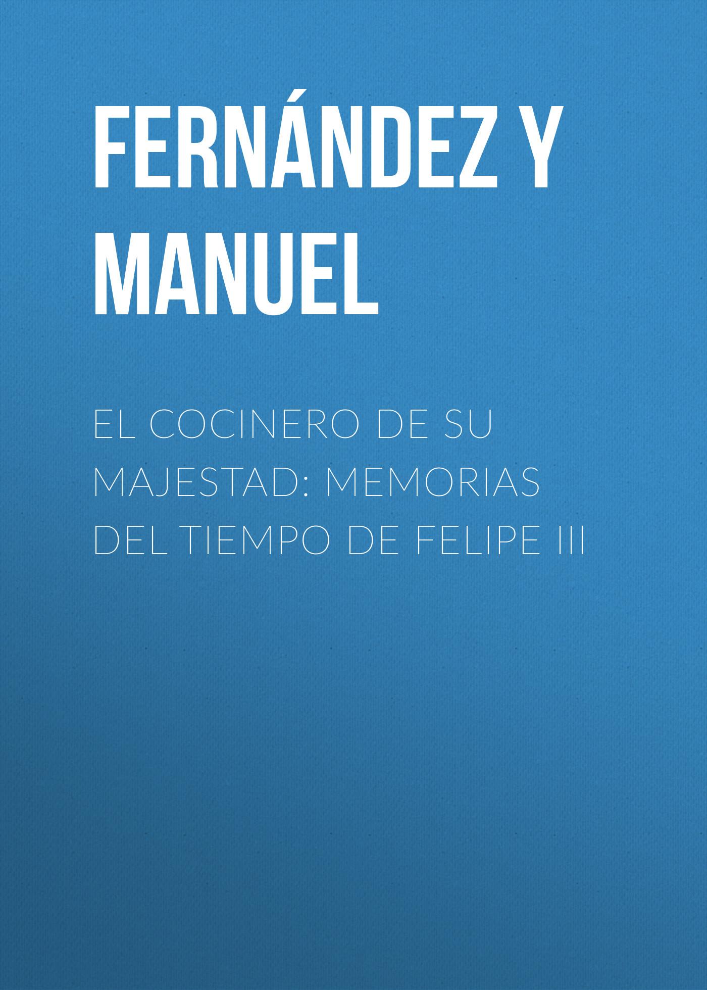 Fernández y González Manuel El cocinero de su majestad: Memorias del tiempo de Felipe III alejandro fernández torrelavega