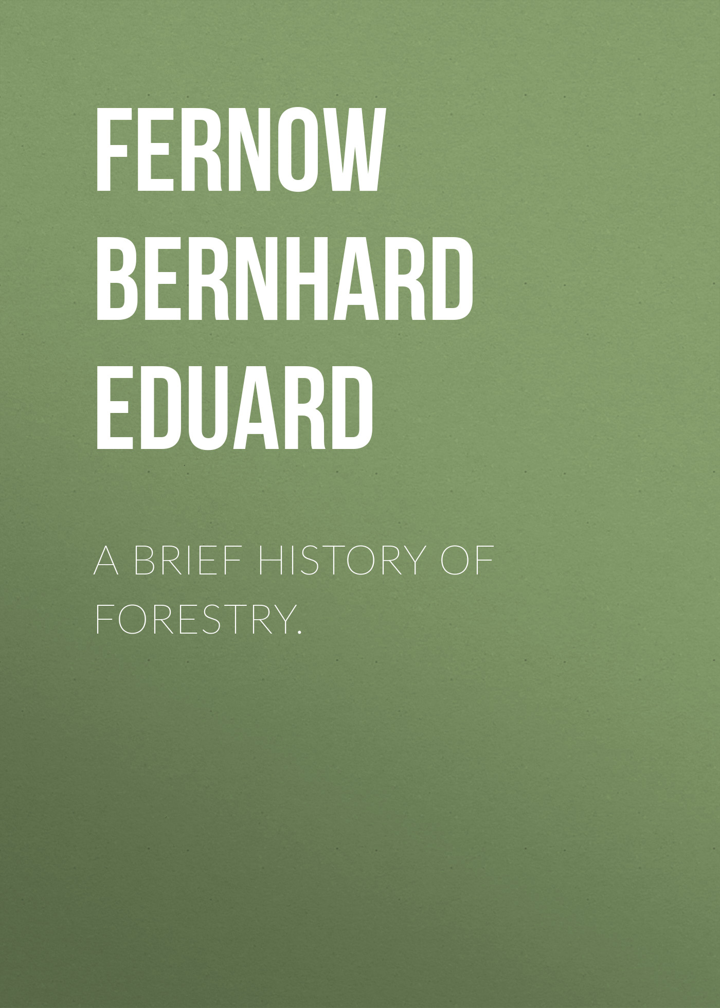 Fernow Bernhard Eduard A Brief History of Forestry. a primer of brief psychotherapy