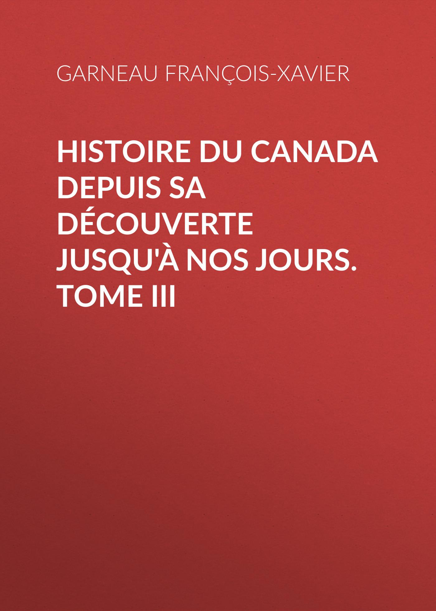 Garneau François-Xavier Histoire du Canada depuis sa découverte jusqu'à nos jours. Tome III françois daniel nos gloires nationales ou histoire des principales familles du canada 2