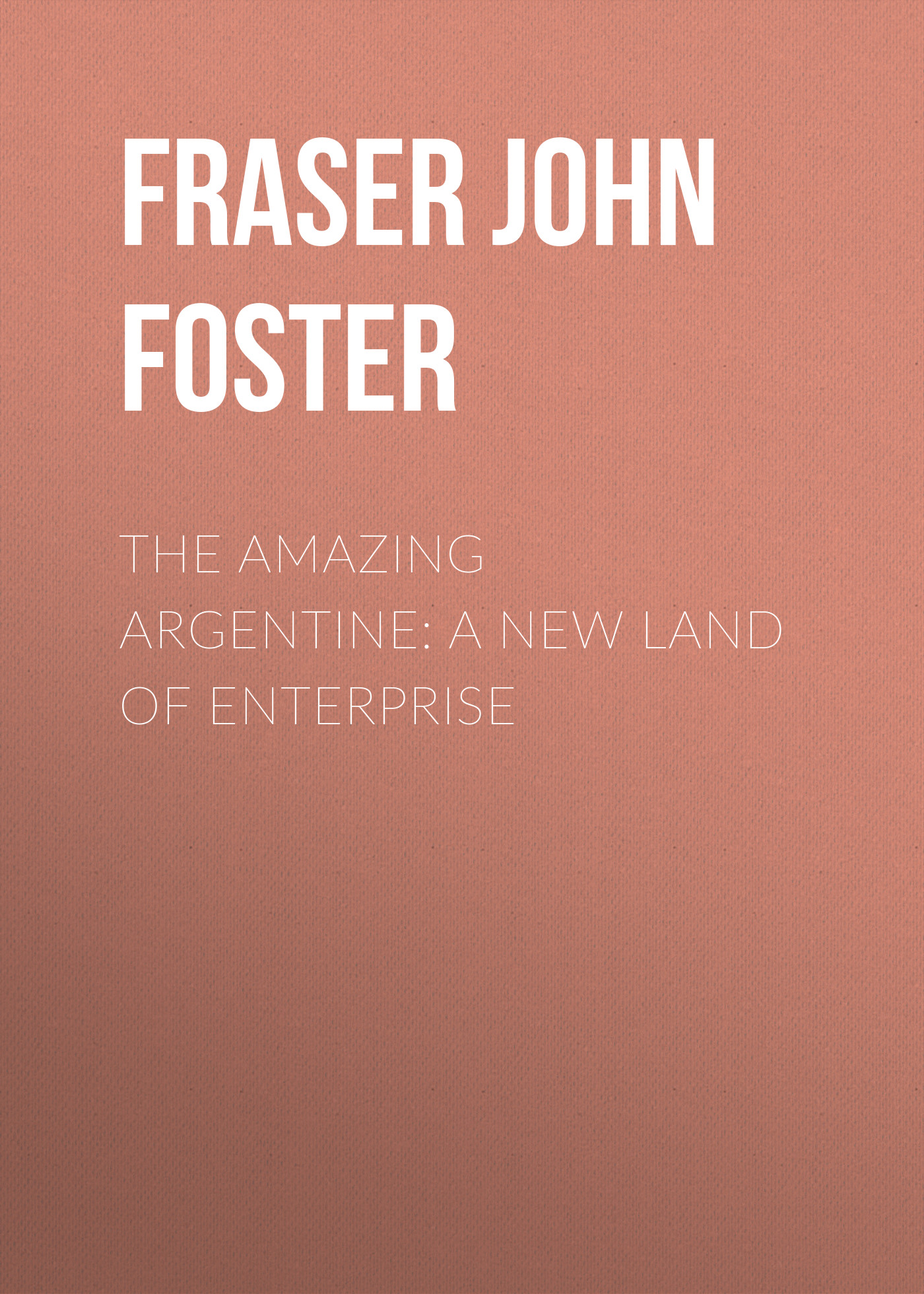 Fraser John Foster The Amazing Argentine: A New Land of Enterprise цены