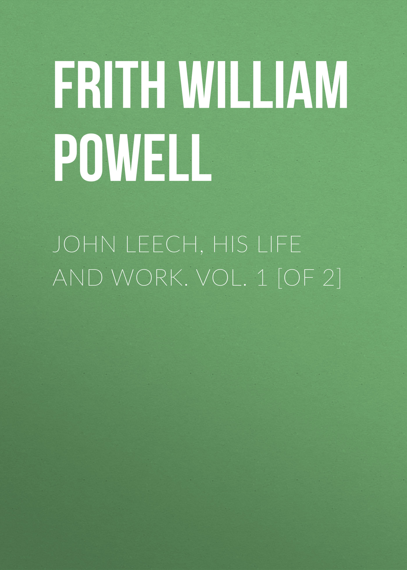 Frith William Powell John Leech, His Life and Work. Vol. 1 [of 2] frith alison abc of headache