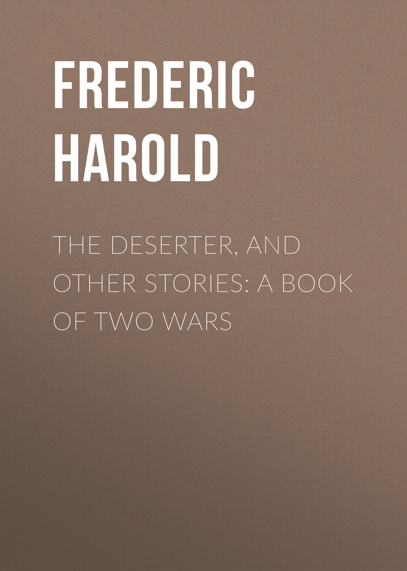 Frederic Harold The Deserter, and Other Stories: A Book of Two Wars kummer frederic arnold the ivory snuff box