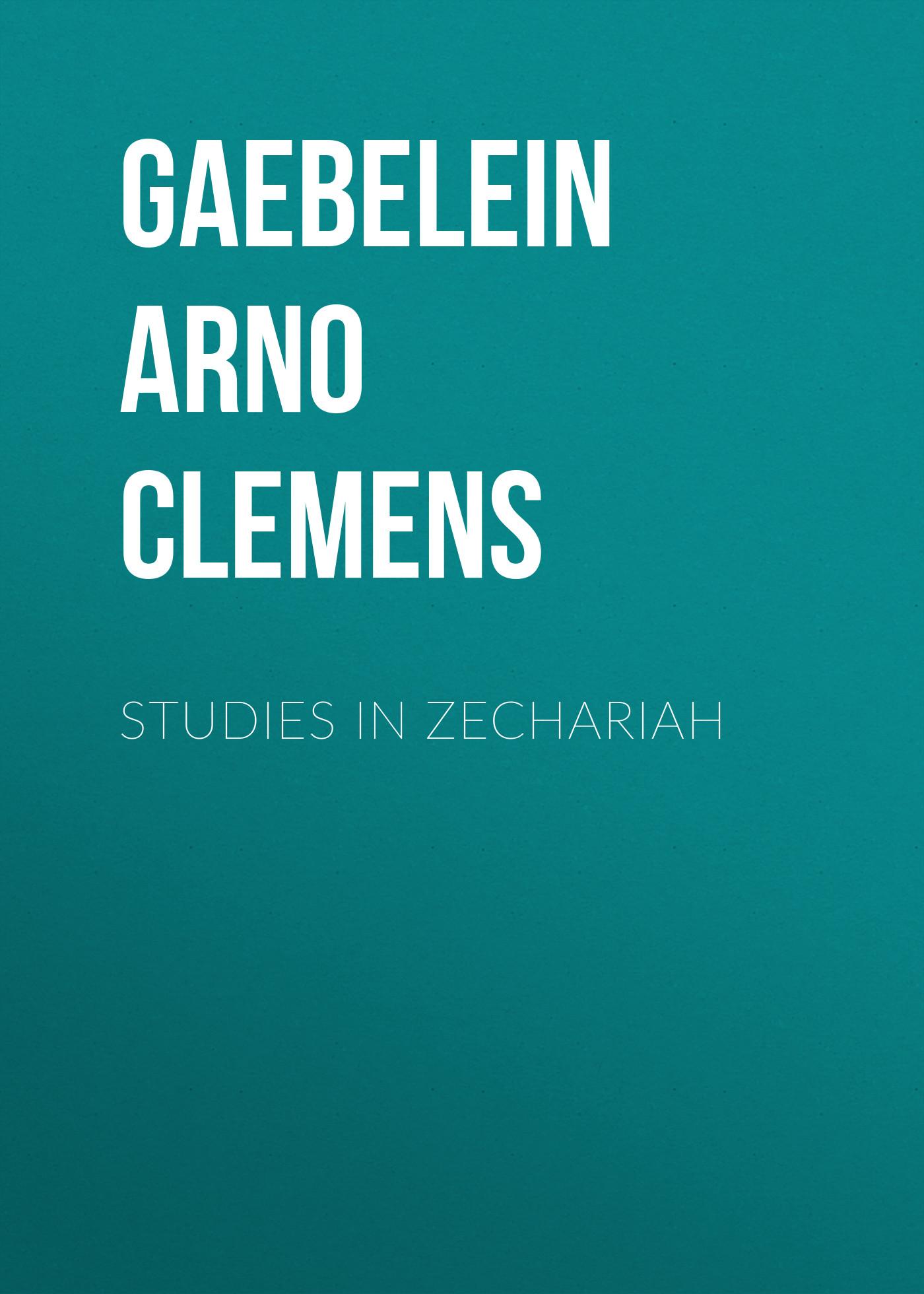 Gaebelein Arno Clemens Studies in Zechariah