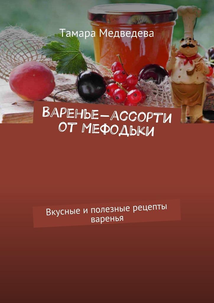 Тамара Медведева Варенье-ассорти от Мефодьки. Вкусные иполезные рецепты варенья