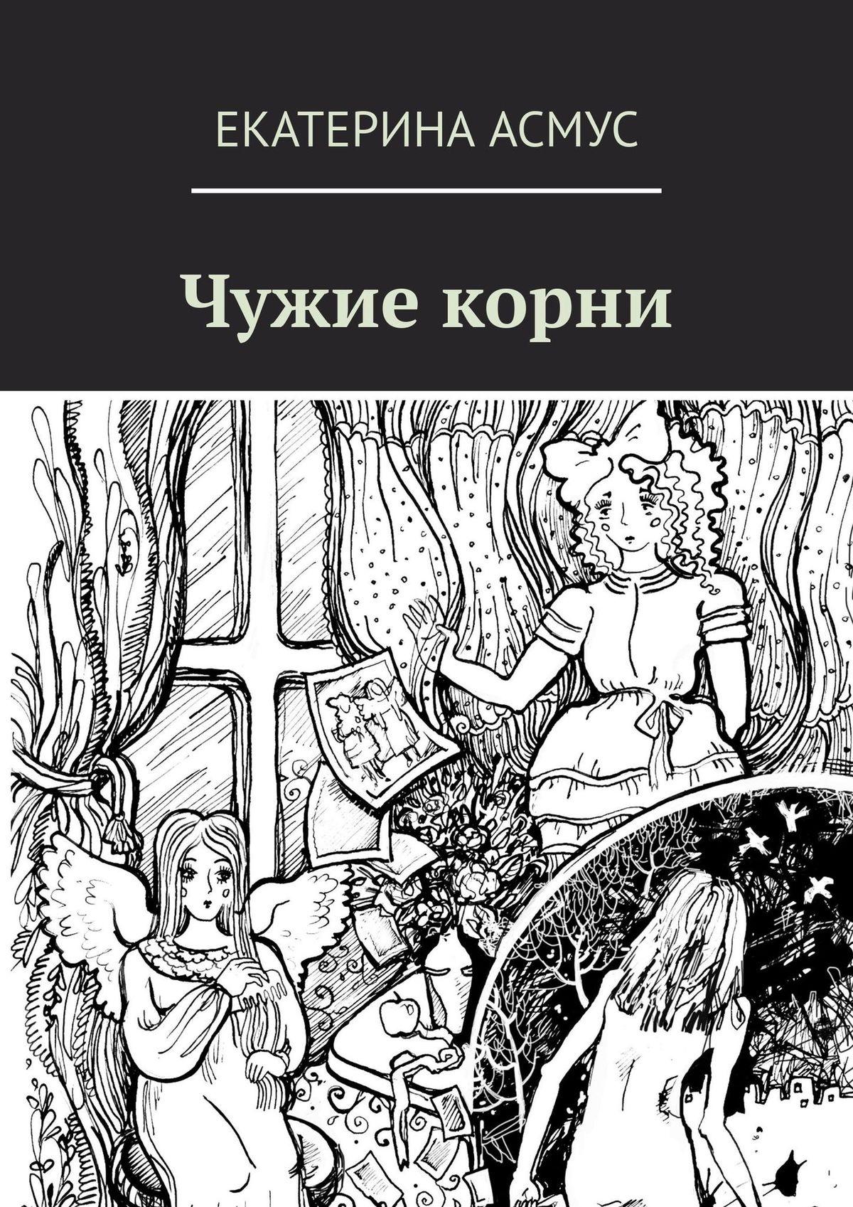 Екатерина Асмус Чужие корни екатерина асмус волшебная кисточка сказка