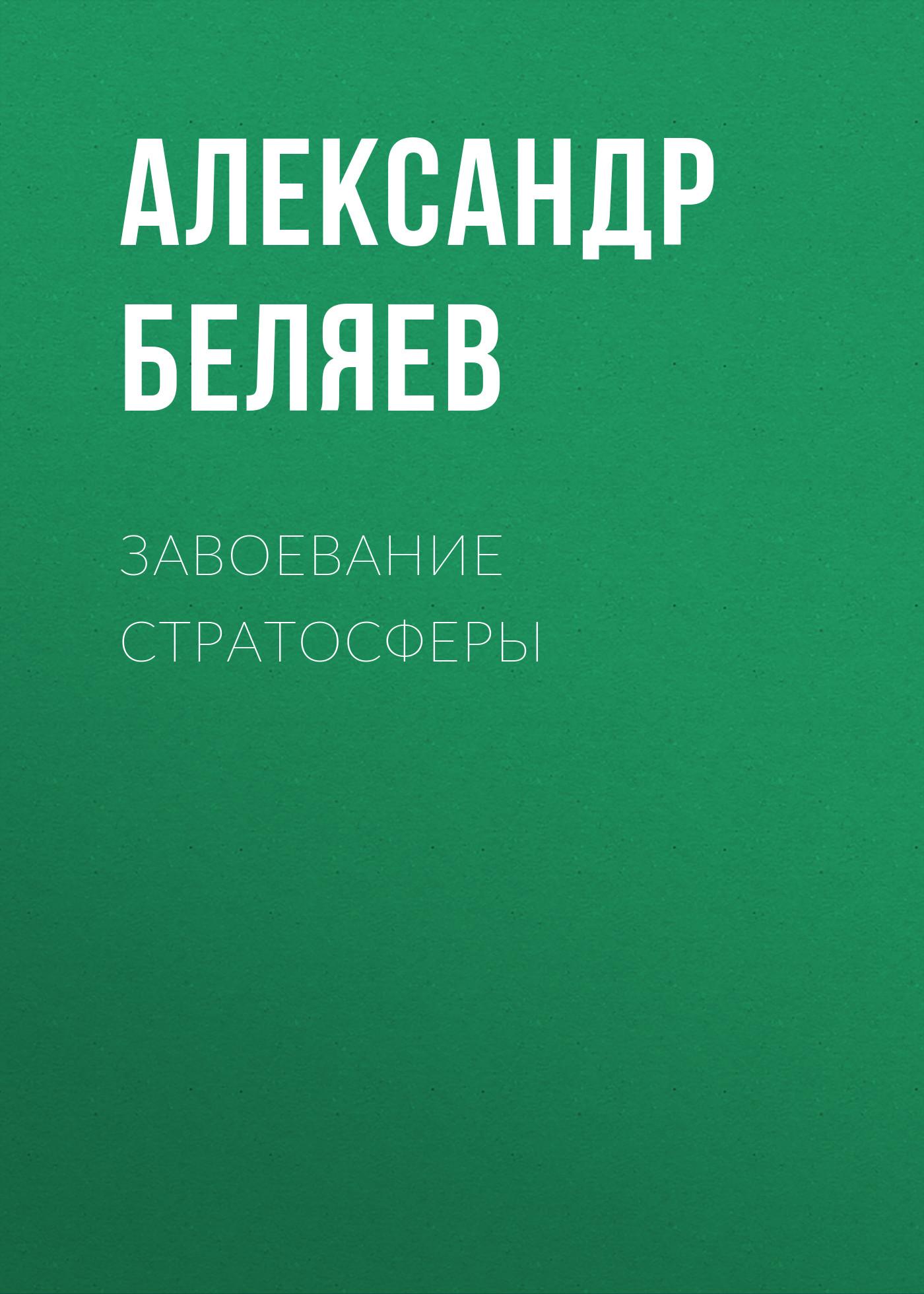Александр Беляев Завоевание стратосферы