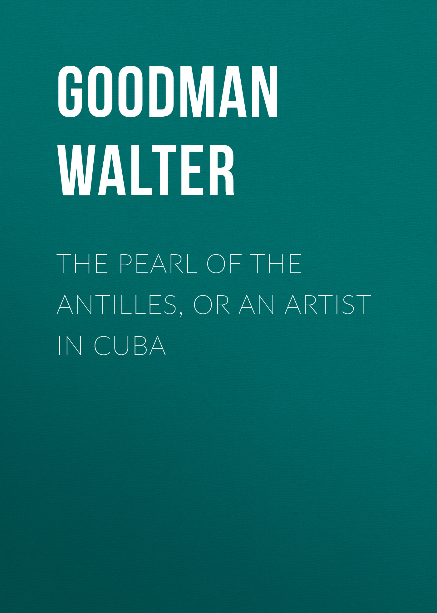 Goodman Walter The Pearl of the Antilles, or An Artist in Cuba the pearl