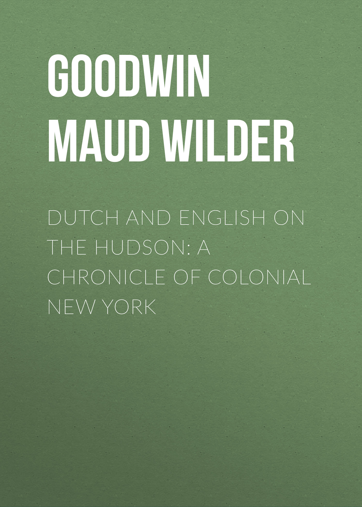 Goodwin Maud Wilder Dutch and English on the Hudson: A Chronicle of Colonial New York
