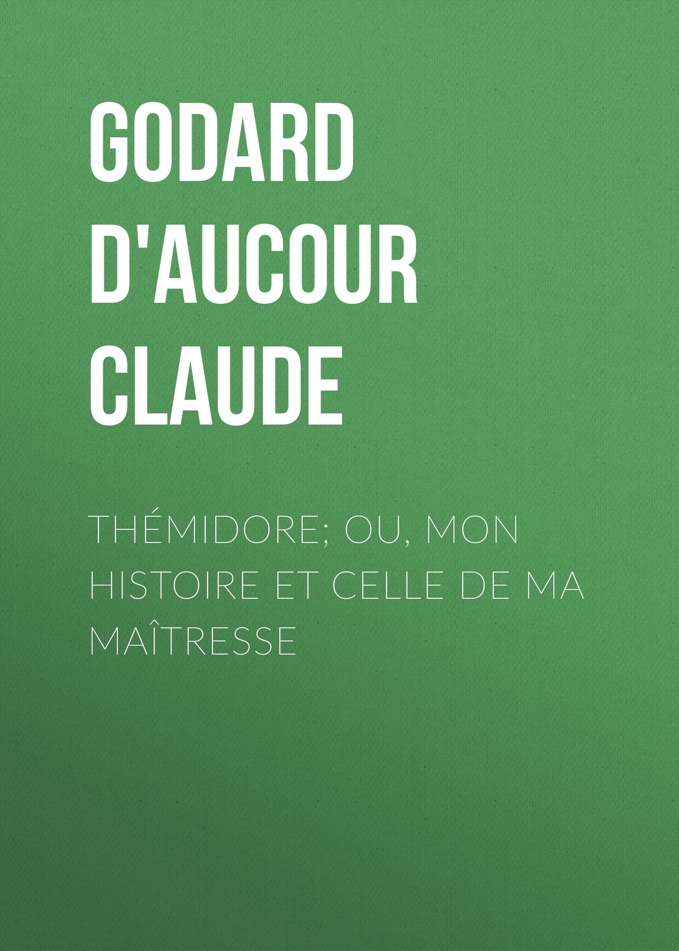 Godard d'Aucour Claude Thémidore; ou, mon histoire et celle de ma maîtresse godard