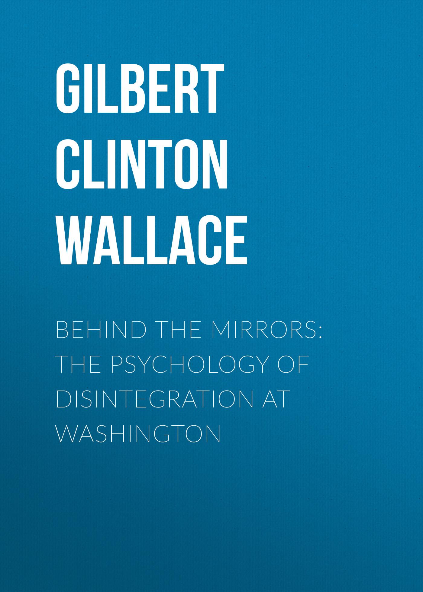 Gilbert Clinton Wallace Behind the Mirrors: The Psychology of Disintegration at Washington