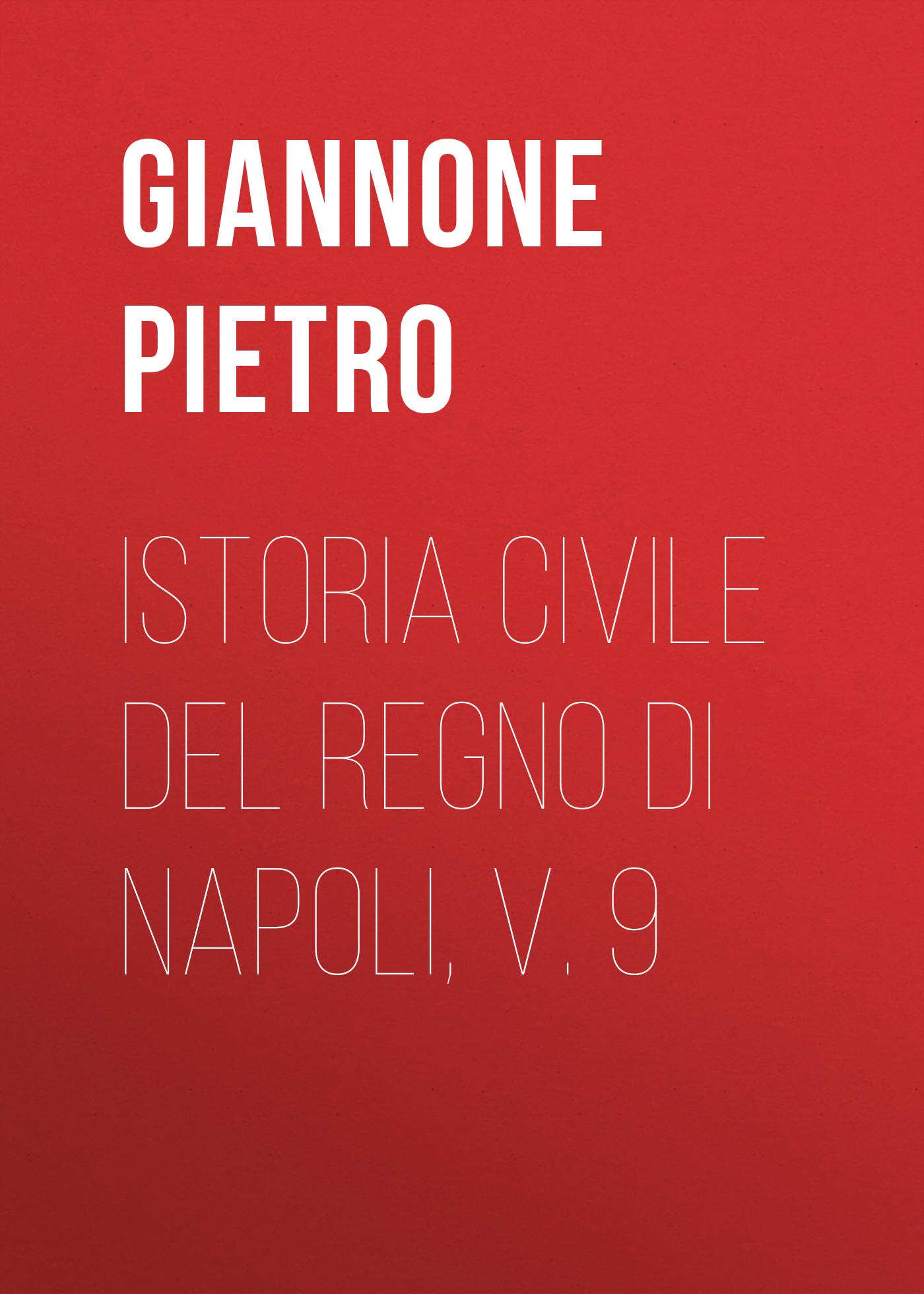 Giannone Pietro Istoria civile del Regno di Napoli, v. 9 angelo di costanza istoria del regno di napoli vol 1 classic reprint