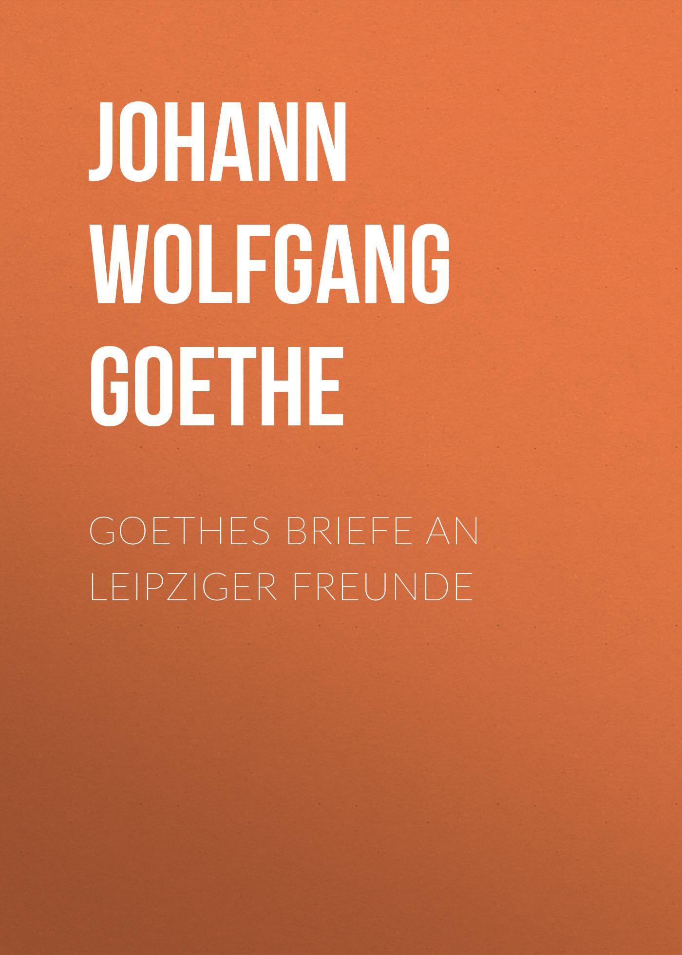 все цены на Иоганн Вольфганг фон Гёте Goethes Briefe an Leipziger Freunde
