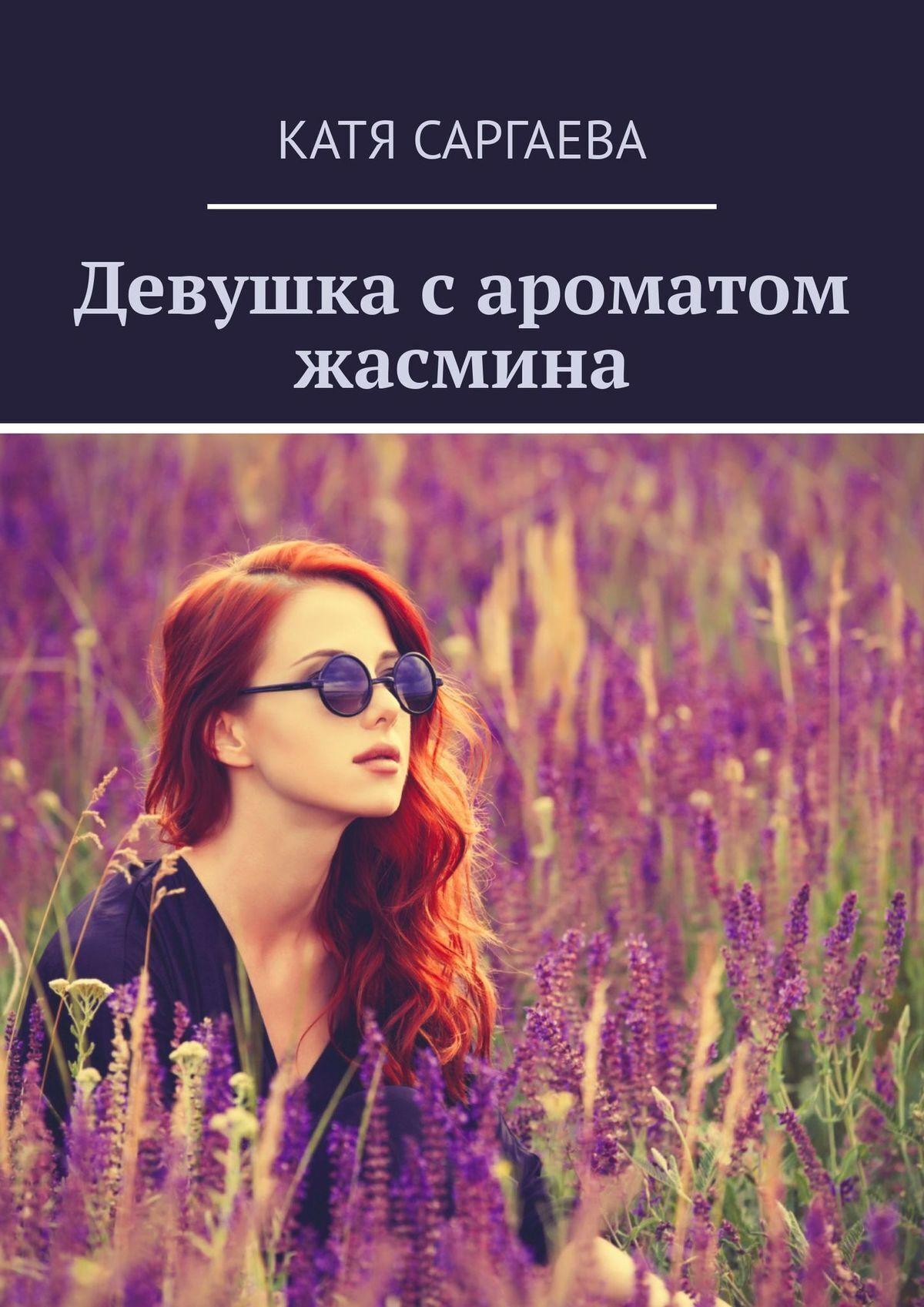 Катя Саргаева Девушка сароматом жасмина а мариенгоф это вам потомки записки сорокалетнего мужчины екатерина