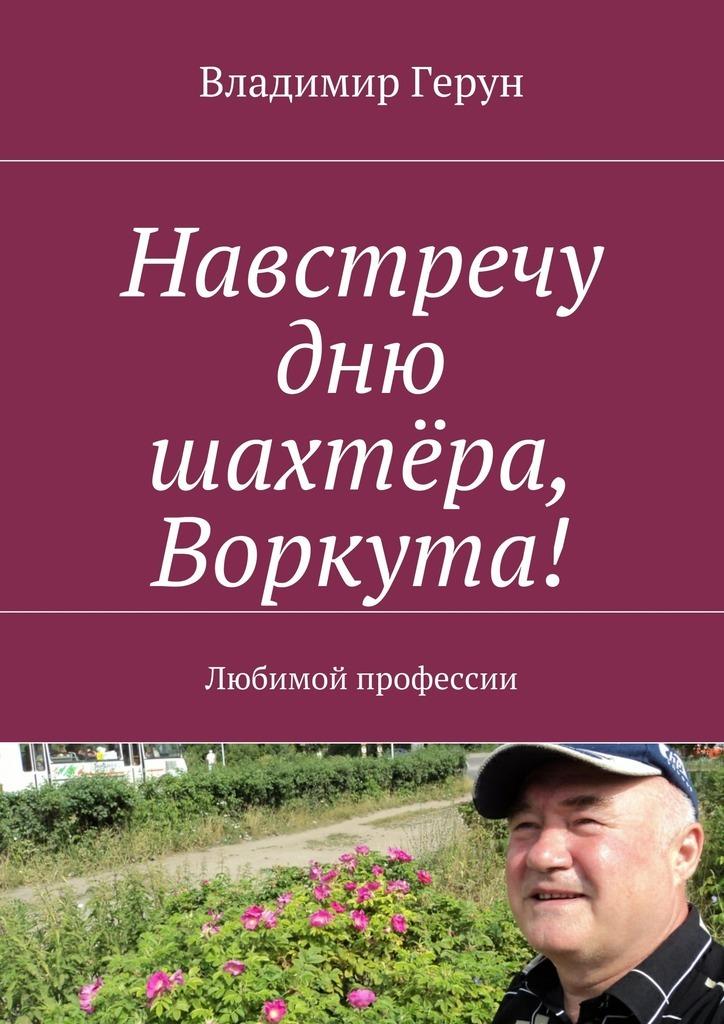 Владимир Герун Навстречу дню шахтёра, Воркута! Любимой профессии
