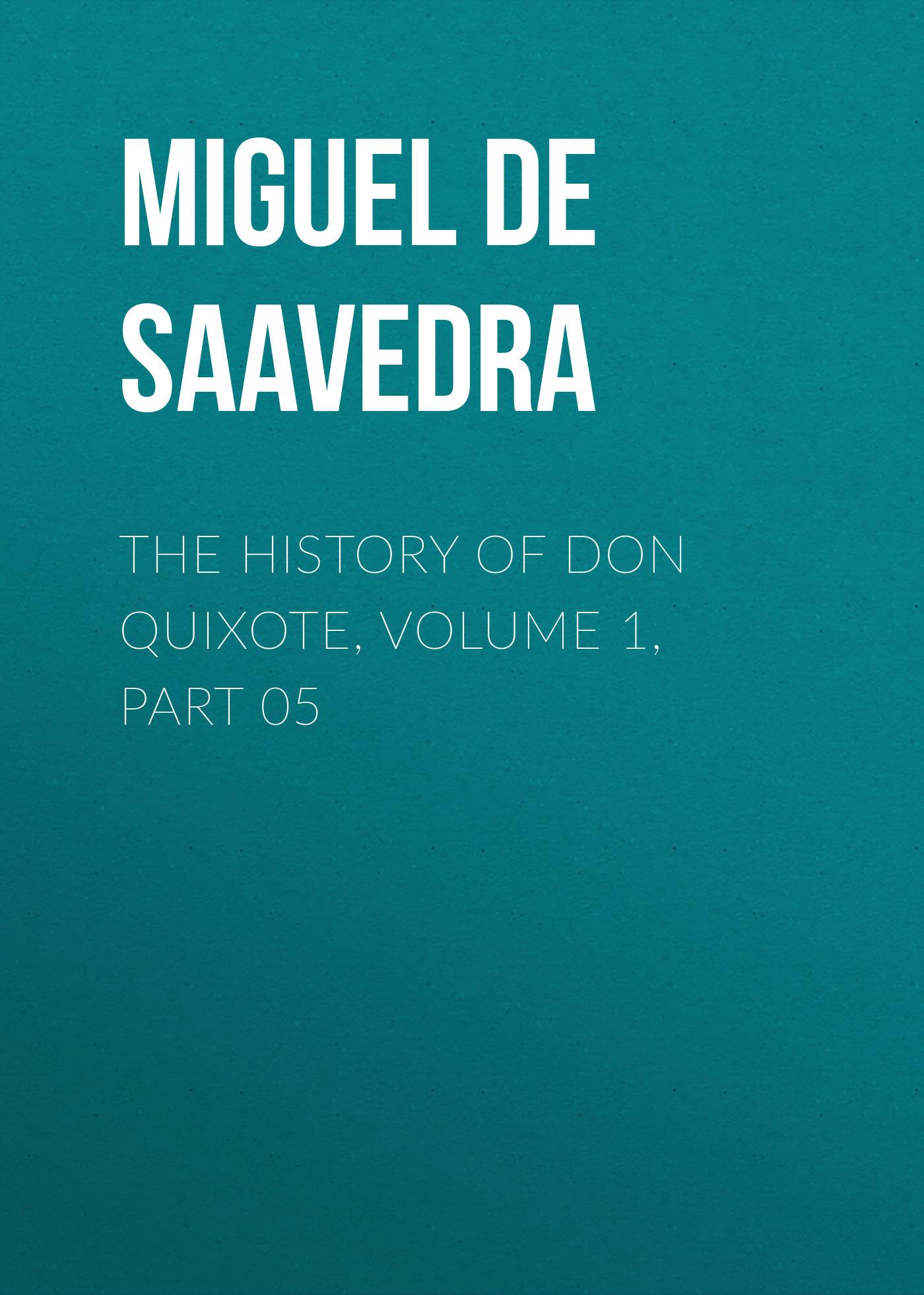 Мигель де Сервантес Сааведра The History of Don Quixote, Volume 1, Part 05