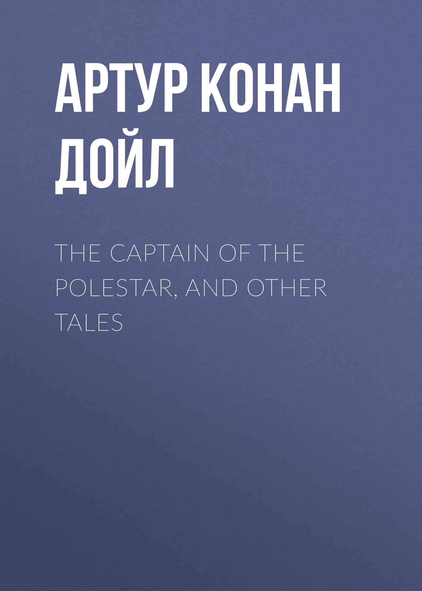 Артур Конан Дойл The Captain of the Polestar, and Other Tales артур конан дойл the valley of fear