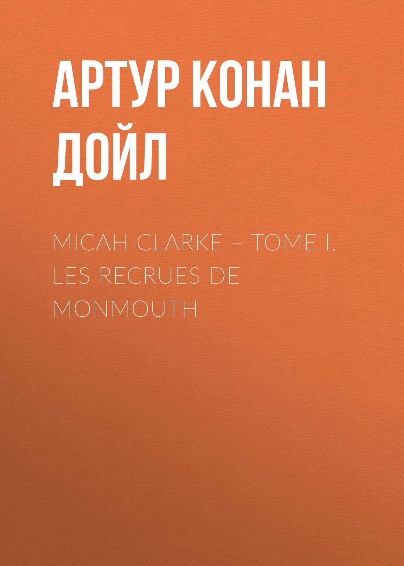 Артур Конан Дойл Micah Clarke – Tome I. Les recrues de Monmouth doyle a micah clarke ii