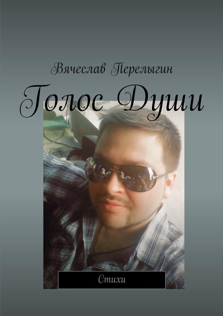 Вячеслав Перелыгин Голос Души. Стихи