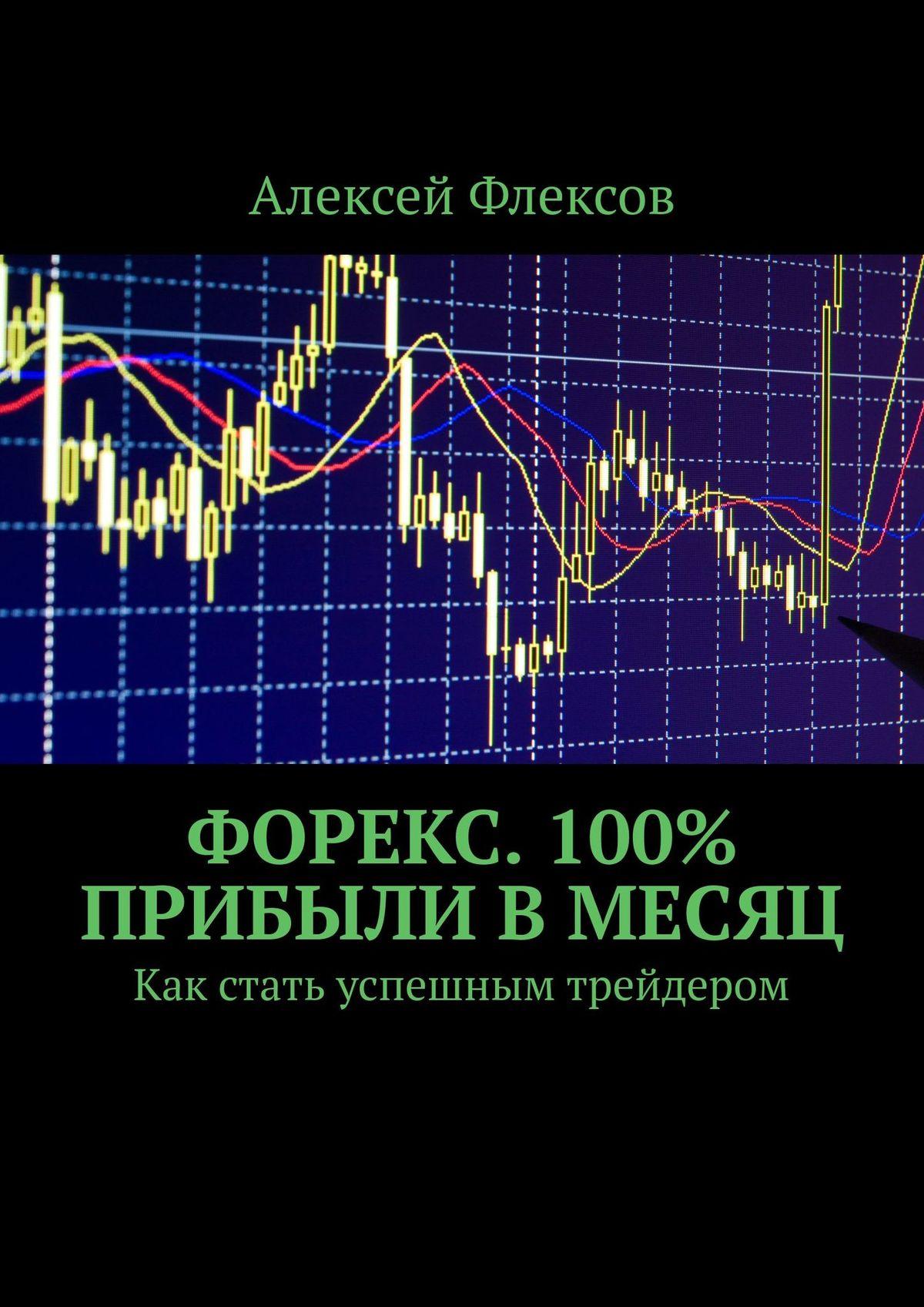 Алексей Флексов Форекс. Как удваивать депозит каждый месяц. Как стать успешным трейдером