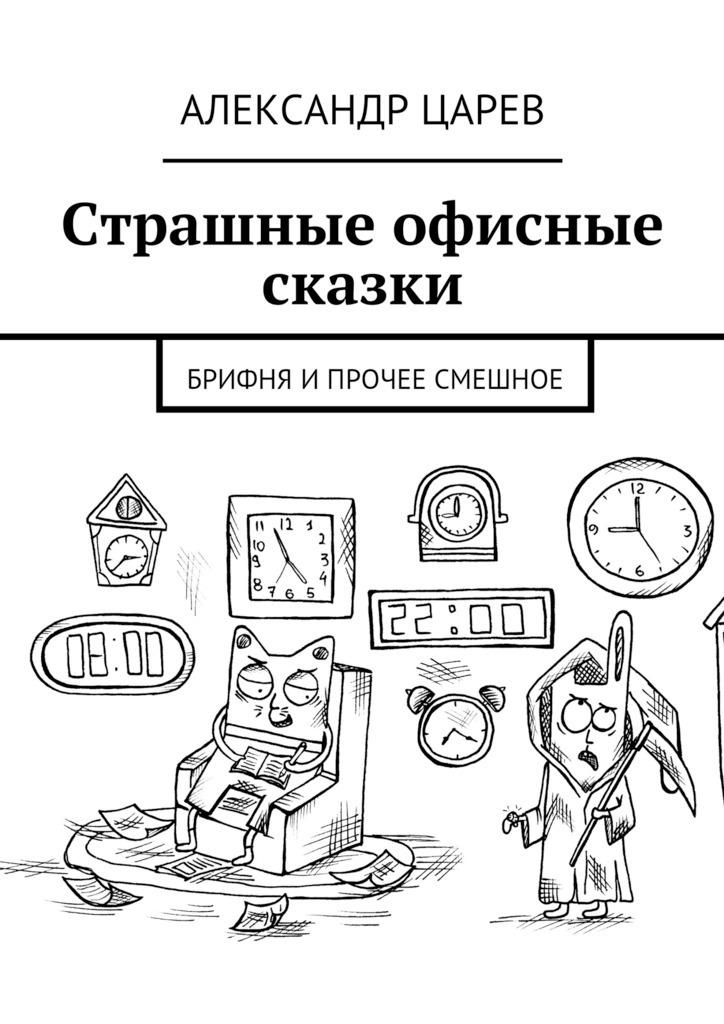 Александр Вячеславович Царев Страшные офисные сказки. Брифня ипрочее смешное