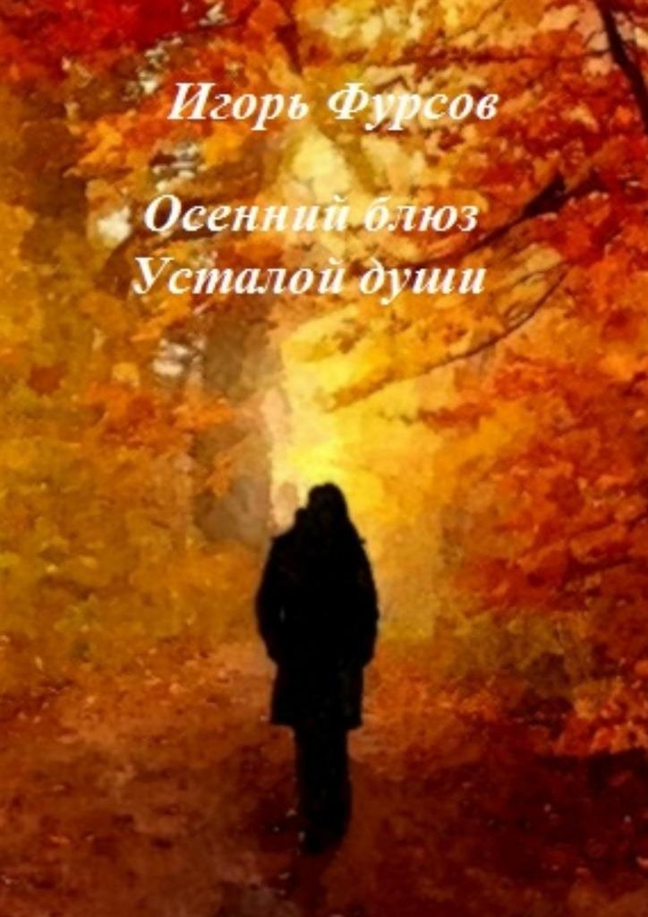 Игорь Сергеевич Фурсов Осенний блюз усталой души