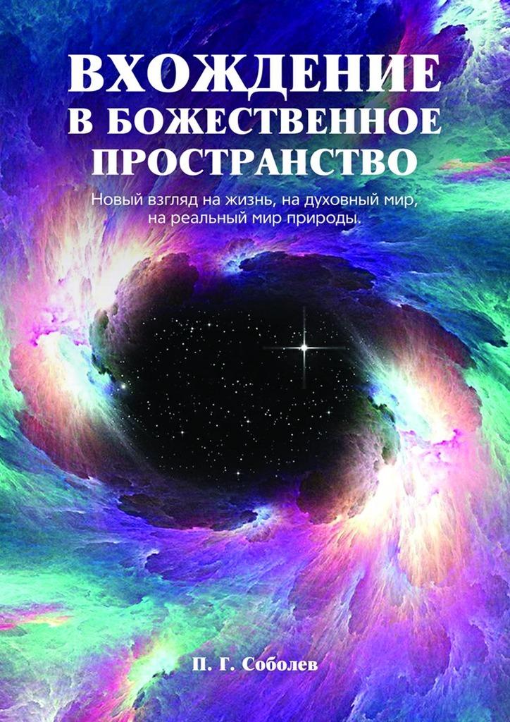 П. Г. Соболев Вхождение вбожественное пространство. Новый взгляд на жизнь, на духовный мир, на реальный мир природы