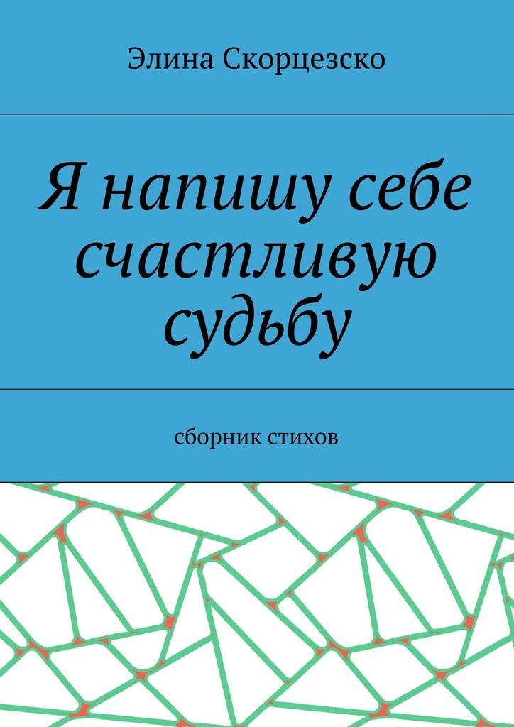 Элина Скорцезско Я напишу себе счастливую судьбу. Сборник стихов