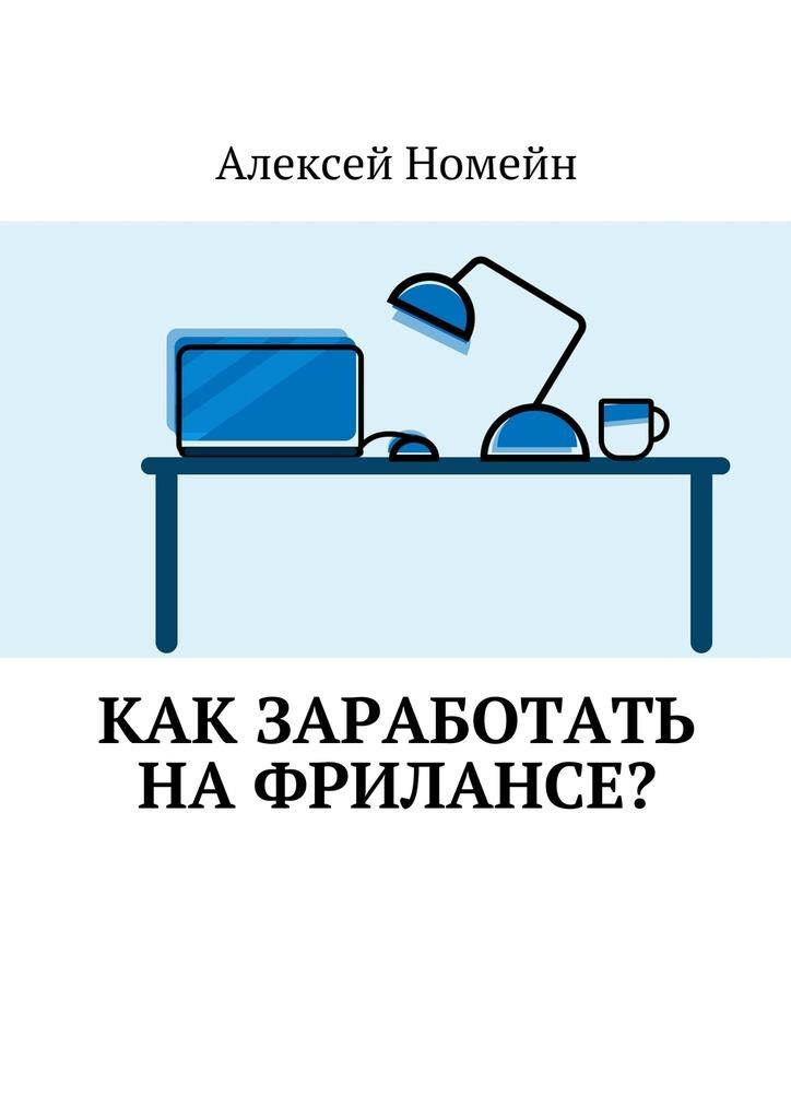 Алексей Номейн Как заработать нафрилансе?