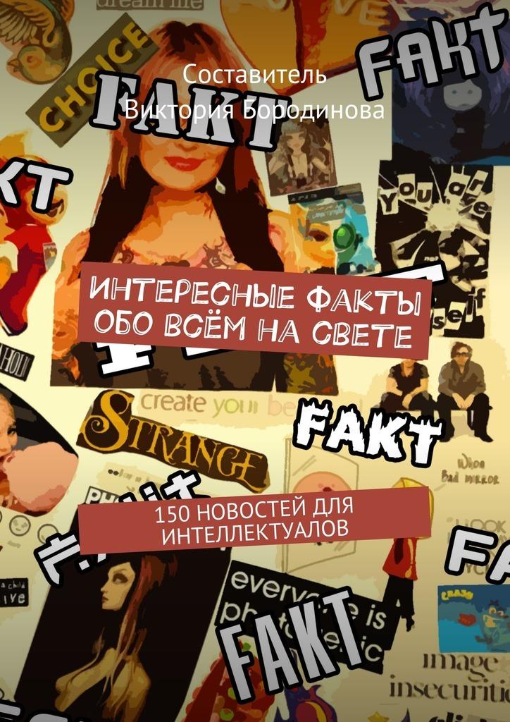 Виктория Александровна Бородинова Интересные факты обо всём насвете. 150новостей для интеллектуалов цены онлайн