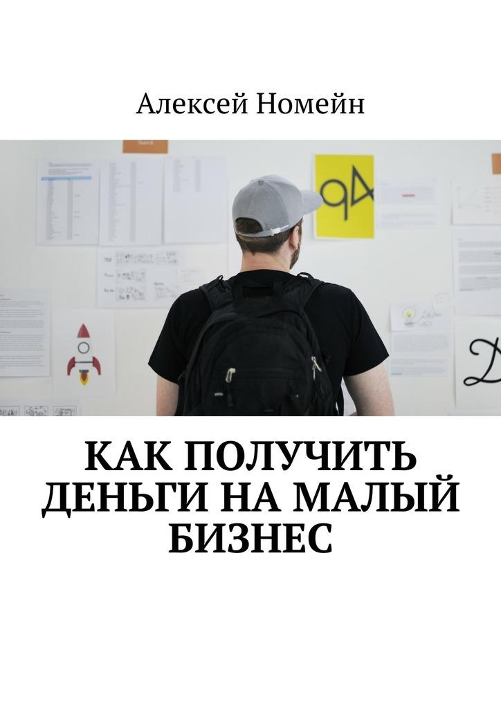 Алексей Номейн Как получить деньги намалый бизнес алексей номейн успешный старт какначать свой бизнес